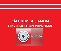 cách xem lại camera hikvison trên iVMS 4500